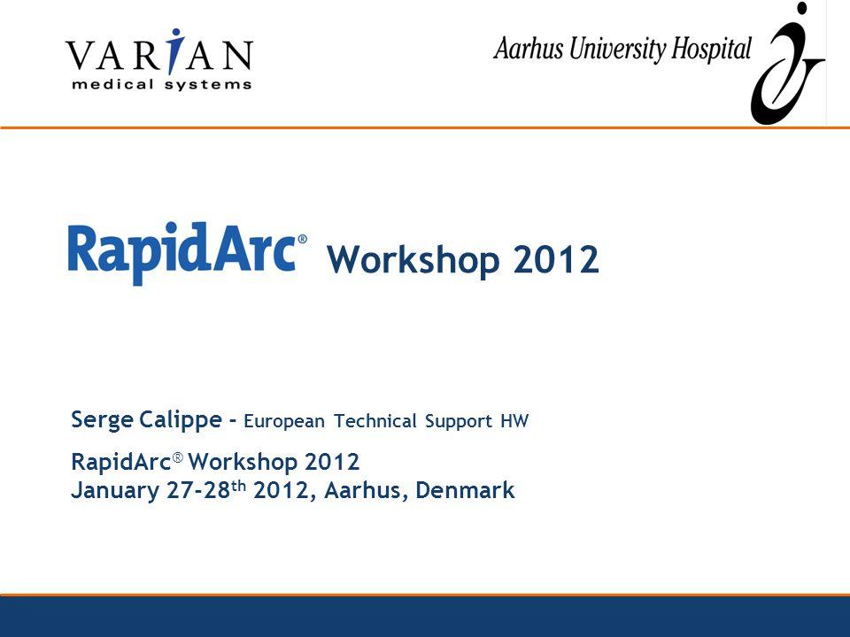 Workshop 2012 Serge Calippe - European Technical Support HW RapidArc ® Workshop 2012 January 27-28 th 2012, Aarhus, Denmark