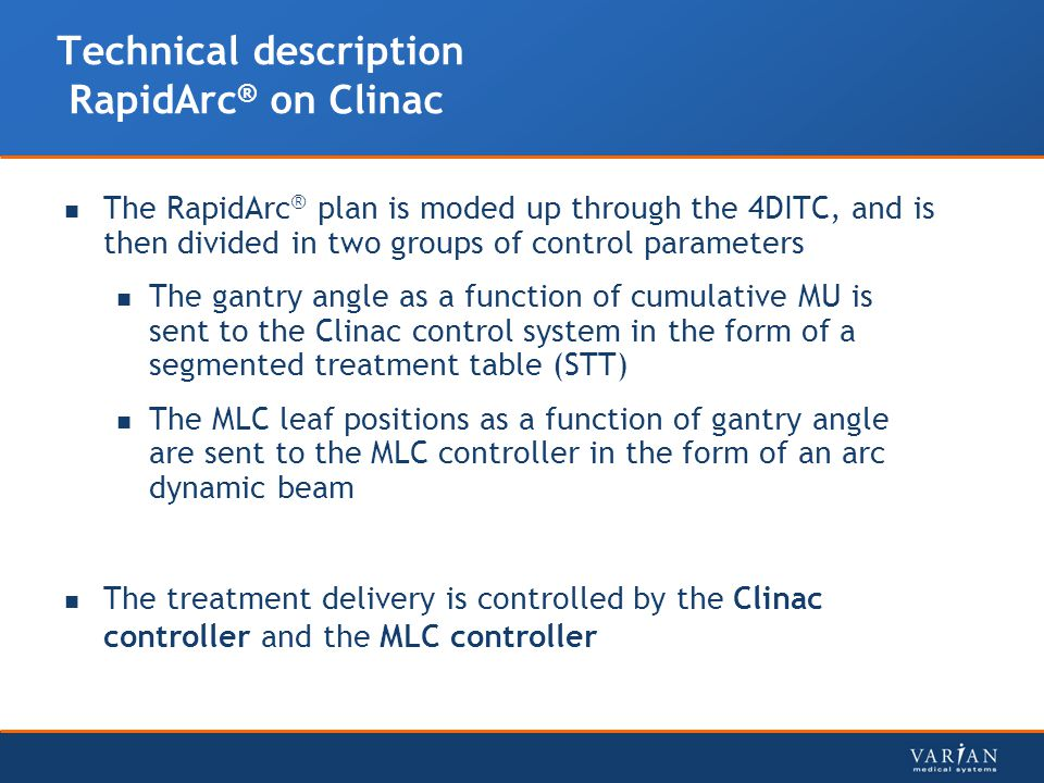 Technical description RapidArc ® on Clinac The RapidArc ® plan is moded up through the 4DITC, and is then divided in two groups of control parameters The gantry angle as a function of cumulative MU is sent to the Clinac control system in the form of a segmented treatment table (STT) The MLC leaf positions as a function of gantry angle are sent to the MLC controller in the form of an arc dynamic beam The treatment delivery is controlled by the Clinac controller and the MLC controller