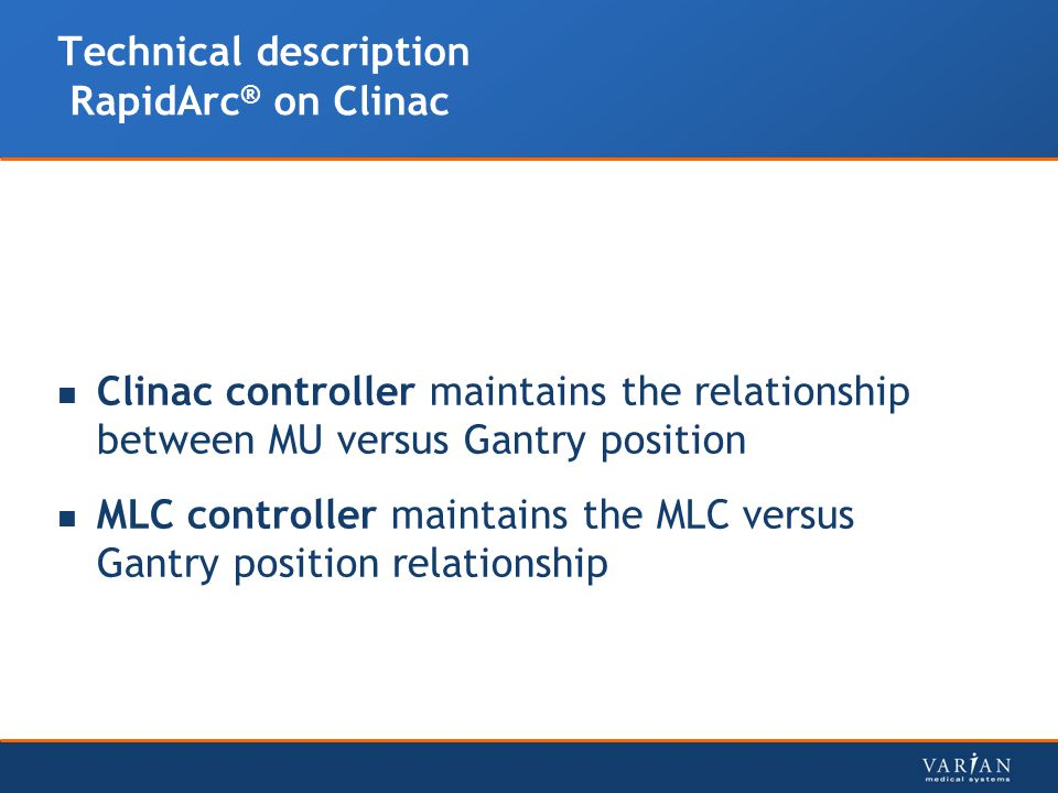 Technical description RapidArc ® on Clinac Clinac controller maintains the relationship between MU versus Gantry position MLC controller maintains the MLC versus Gantry position relationship