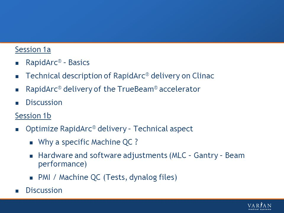 Session 1a RapidArc ® – Basics Technical description of RapidArc ® delivery on Clinac RapidArc ® delivery of the TrueBeam ® accelerator Discussion Session 1b Optimize RapidArc ® delivery – Technical aspect Why a specific Machine QC .