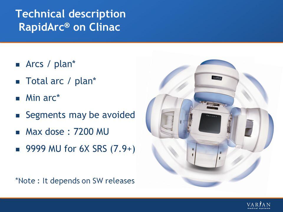 Technical description RapidArc ® on Clinac Arcs / plan* Total arc / plan* Min arc* Segments may be avoided Max dose : 7200 MU 9999 MU for 6X SRS (7.9+