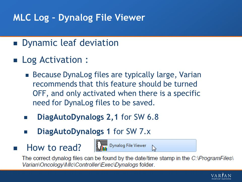 MLC Log – Dynalog File Viewer Dynamic leaf deviation Log Activation : Because DynaLog files are typically large, Varian recommends that this feature s