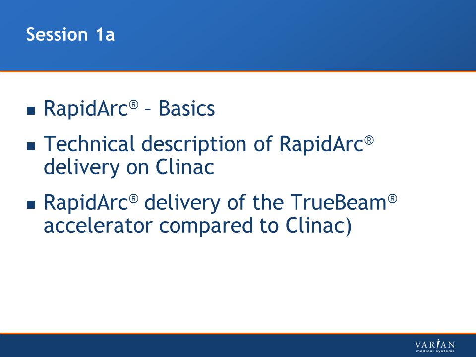 Session 1a RapidArc ® – Basics Technical description of RapidArc ® delivery on Clinac RapidArc ® delivery of the TrueBeam ® accelerator compared to Cl