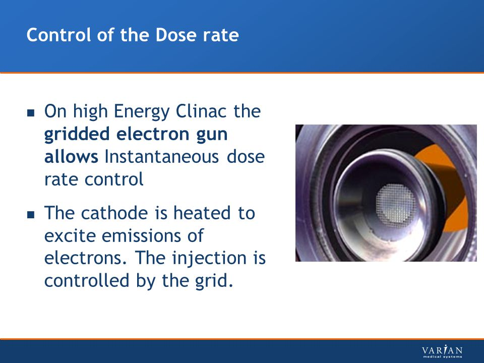 Control of the Dose rate On high Energy Clinac the gridded electron gun allows Instantaneous dose rate control The cathode is heated to excite emissions of electrons.