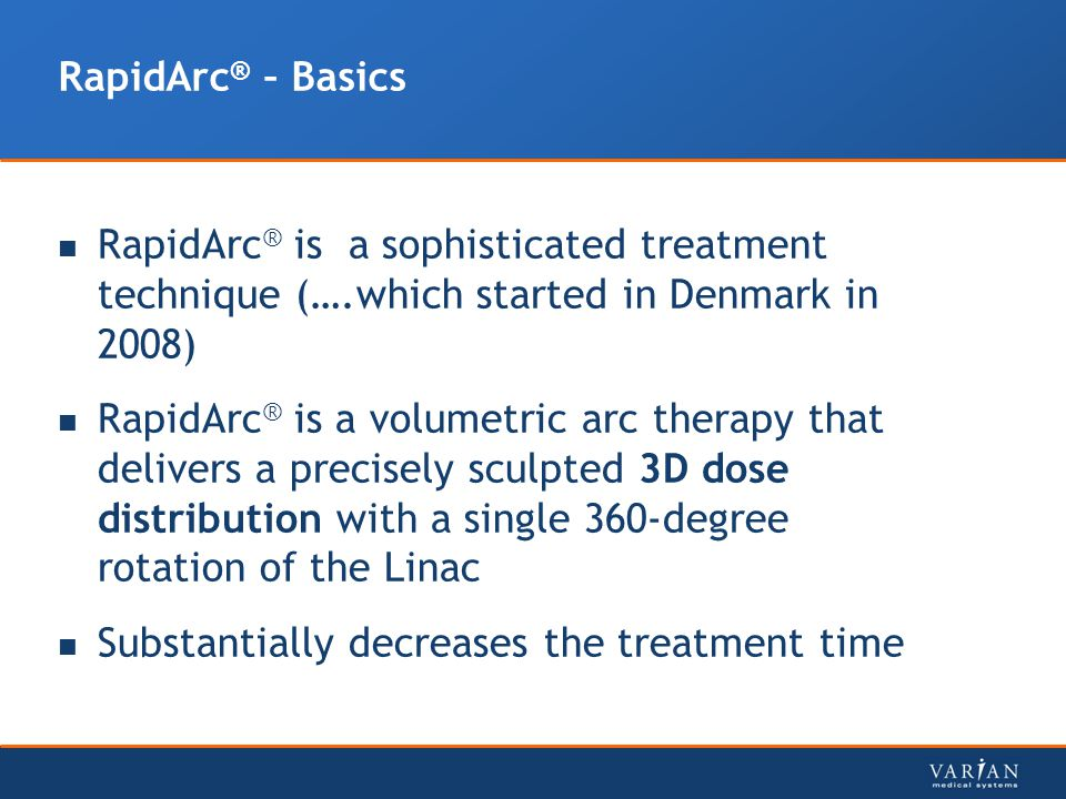 RapidArc ® is a sophisticated treatment technique (….which started in Denmark in 2008) RapidArc ® is a volumetric arc therapy that delivers a precisel
