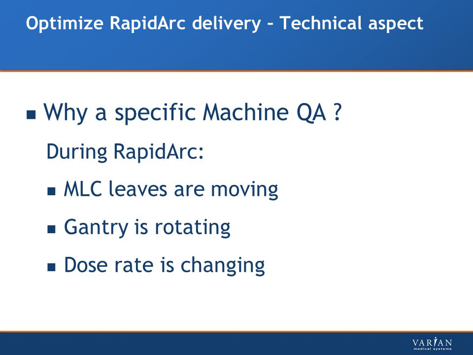 Optimize RapidArc delivery – Technical aspect Why a specific Machine QA ? During RapidArc: MLC leaves are moving Gantry is rotating Dose rate is chang