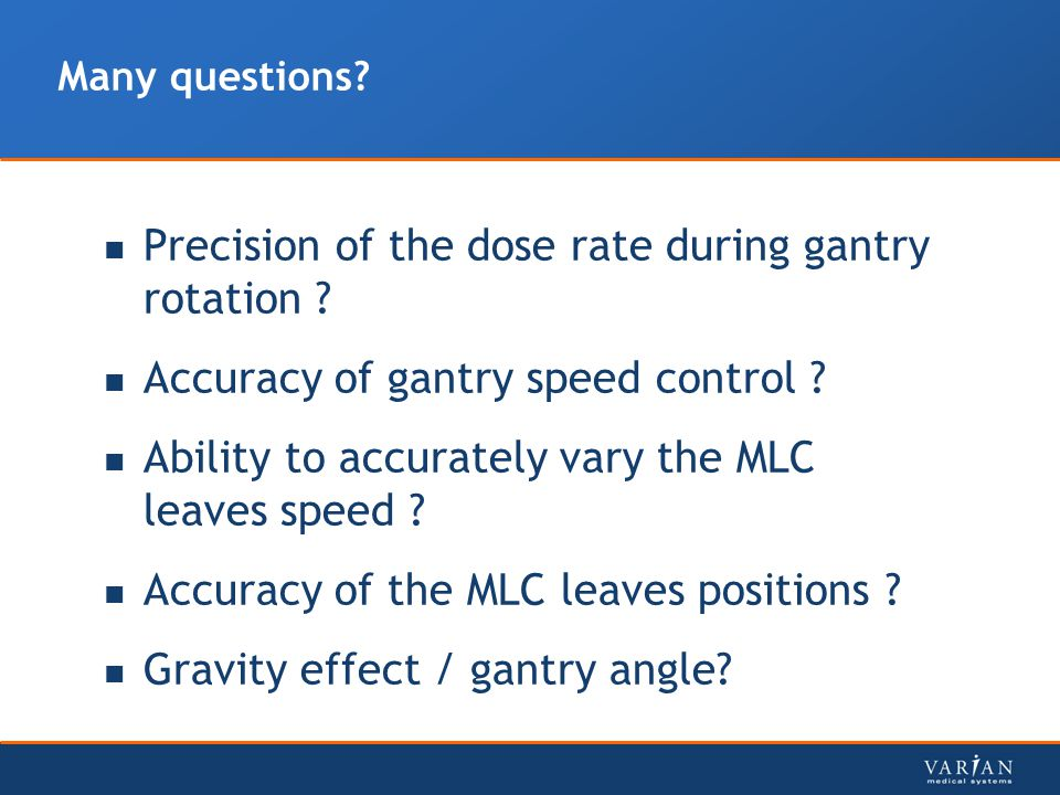 Many questions? Precision of the dose rate during gantry rotation ? Accuracy of gantry speed control ? Ability to accurately vary the MLC leaves speed