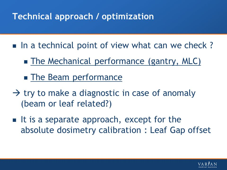 Technical approach / optimization In a technical point of view what can we check ? The Mechanical performance (gantry, MLC) The Beam performance  try