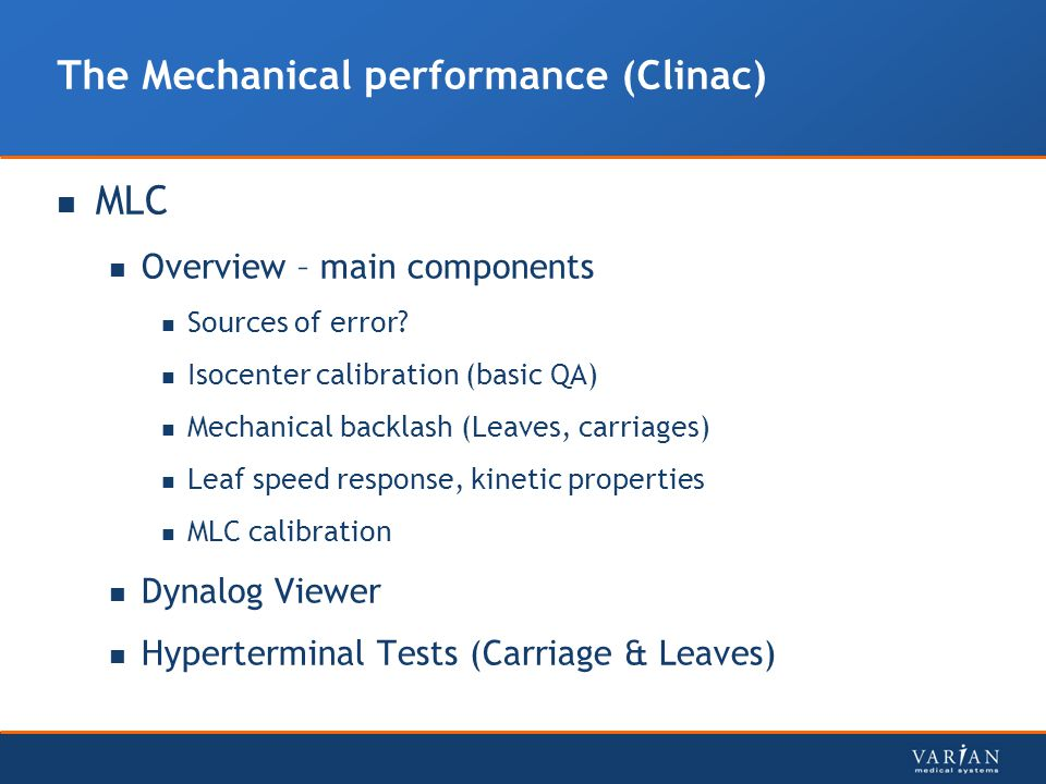 The Mechanical performance (Clinac) MLC Overview – main components Sources of error? Isocenter calibration (basic QA) Mechanical backlash (Leaves, car