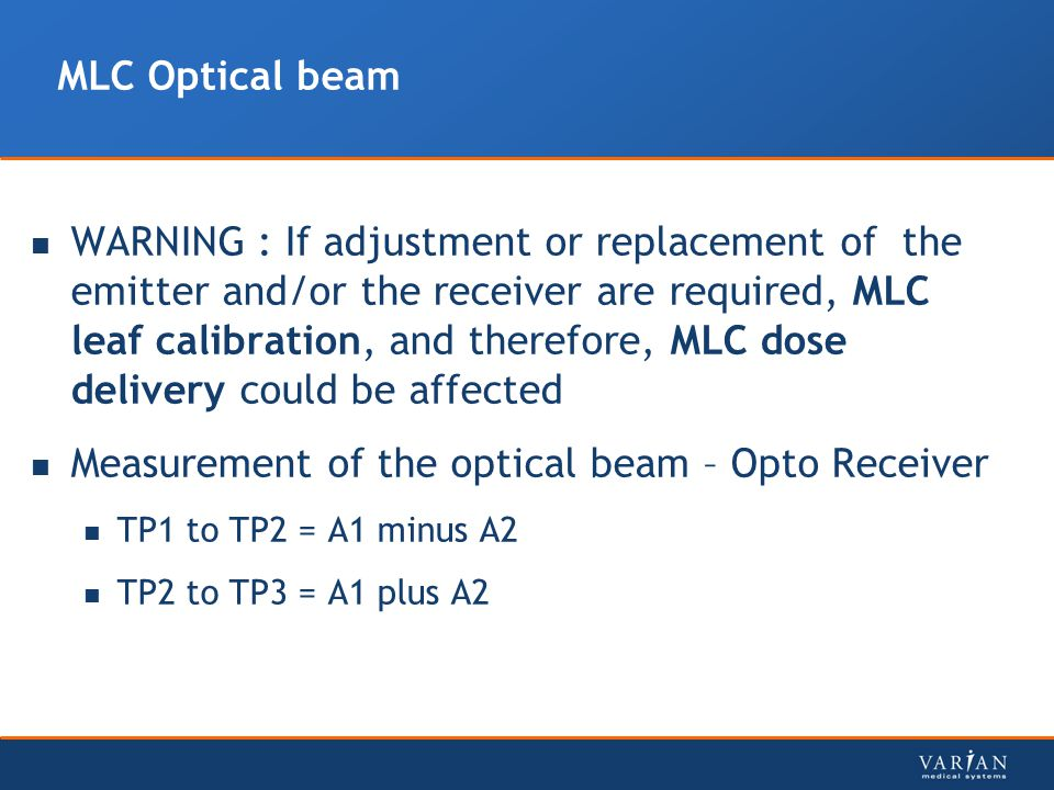MLC Optical beam WARNING : If adjustment or replacement of the emitter and/or the receiver are required, MLC leaf calibration, and therefore, MLC dose delivery could be affected Measurement of the optical beam – Opto Receiver TP1 to TP2 = A1 minus A2 TP2 to TP3 = A1 plus A2