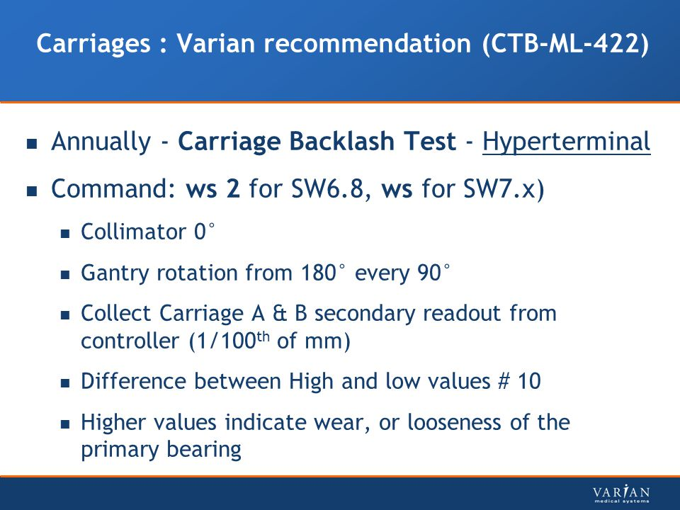 Carriages : Varian recommendation (CTB-ML-422) Annually - Carriage Backlash Test - Hyperterminal Command: ws 2 for SW6.8, ws for SW7.x) Collimator 0°
