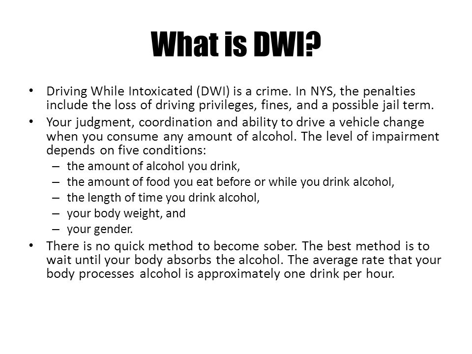 What is DWI? Driving While Intoxicated (DWI) is a crime. In NYS, the penalties include the loss of driving privileges, fines, and a possible jail term