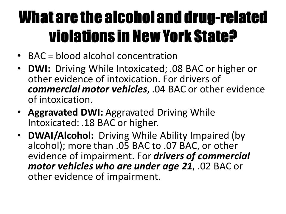 What are the alcohol and drug-related violations in New York State? BAC = blood alcohol concentration DWI: Driving While Intoxicated;.08 BAC or higher