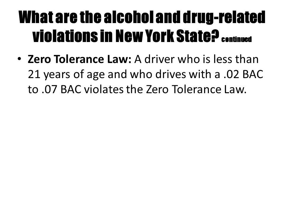 What are the alcohol and drug-related violations in New York State? continued Zero Tolerance Law: A driver who is less than 21 years of age and who dr