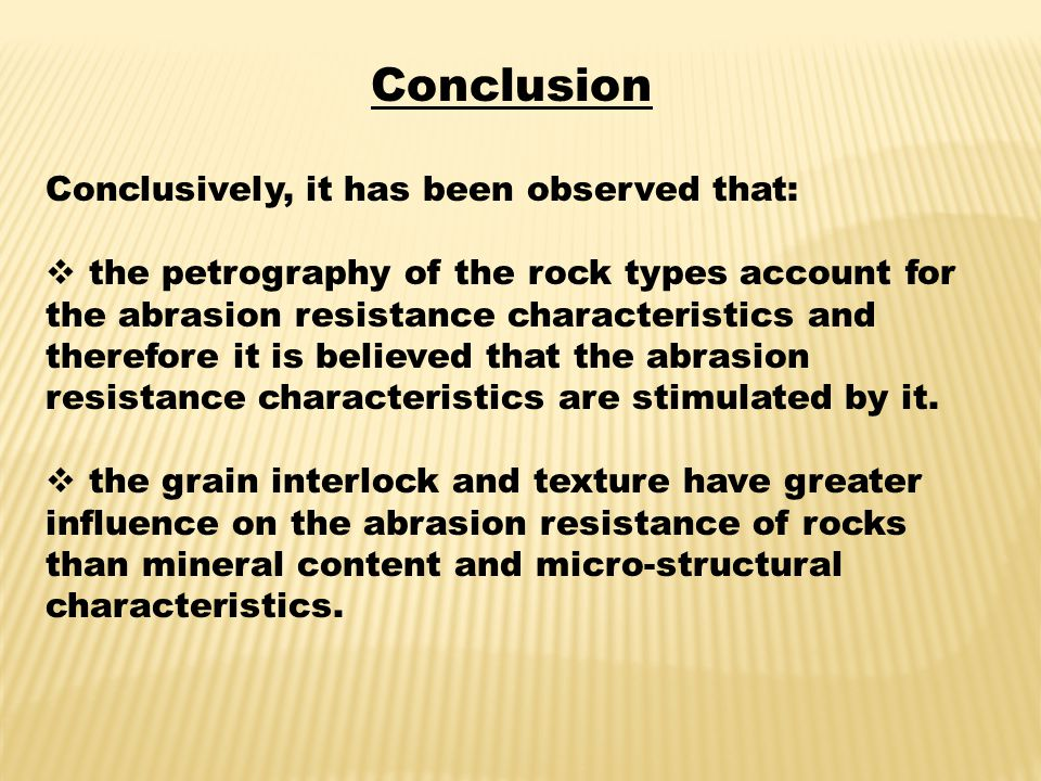 Conclusion Conclusively, it has been observed that:  the petrography of the rock types account for the abrasion resistance characteristics and therefore it is believed that the abrasion resistance characteristics are stimulated by it.