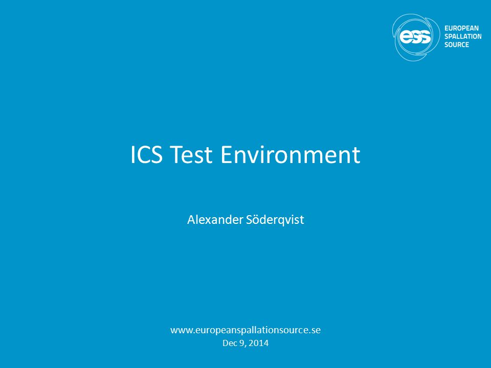 ICS Test Environment Alexander Söderqvist www.europeanspallationsource.se Dec 9, 2014