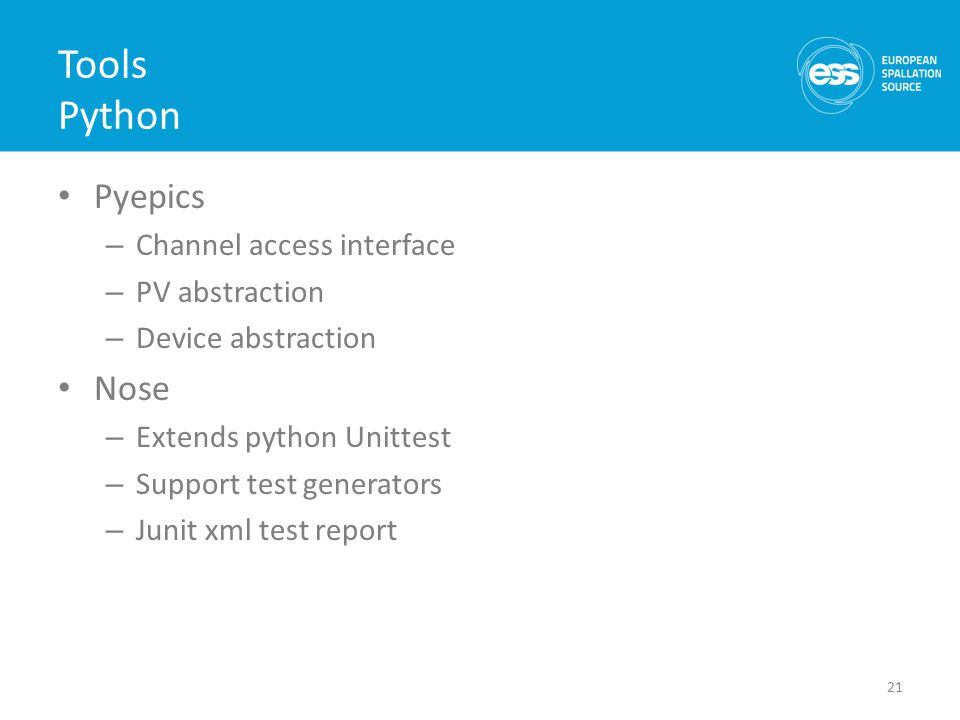 Tools Python Pyepics – Channel access interface – PV abstraction – Device abstraction Nose – Extends python Unittest – Support test generators – Junit xml test report 21