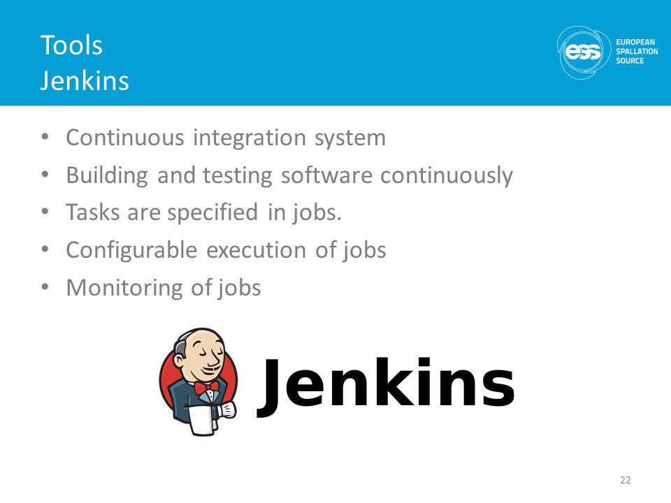 Tools Jenkins Continuous integration system Building and testing software continuously Tasks are specified in jobs.