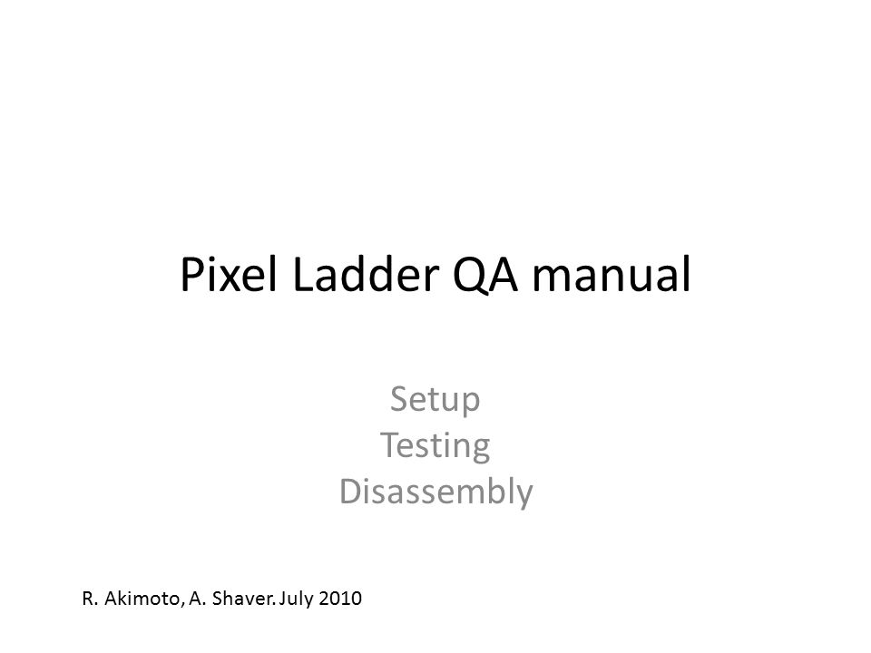 Pixel Ladder QA manual Setup Testing Disassembly R. Akimoto, A. Shaver. July 2010