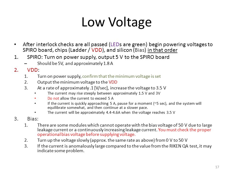 Low Voltage After interlock checks are all passed (LEDs are green) begin powering voltages to SPIRO board, chips (Ladder / VDD), and silicon (Bias) in that order 1.SPIRO: Turn on power supply, output 5 V to the SPIRO board – Should be 5V, and approximately 1.8 A 2.VDD: 1.Turn on power supply, confirm that the minimum voltage is set 2.Output the minimum voltage to the VDD 3.At a rate of approximately.1 [V/sec], increase the voltage to 3.5 V The current may rise steeply between approximately 1.5 V and 3V Do not allow the current to exceed 5 A If the current is quickly approaching 5 A, pause for a moment (~5 sec), and the system will equilibrate somewhat, and then continue at a slower pace.