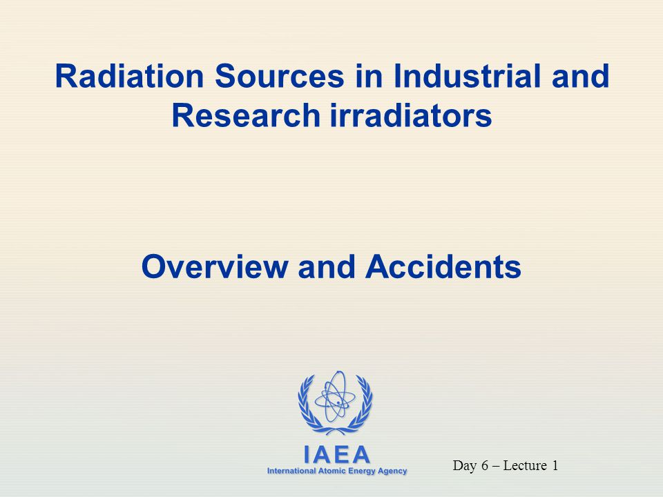 IAEA To understand the uses of research and industrial irradiators and the potential for accidents to occur with their use.