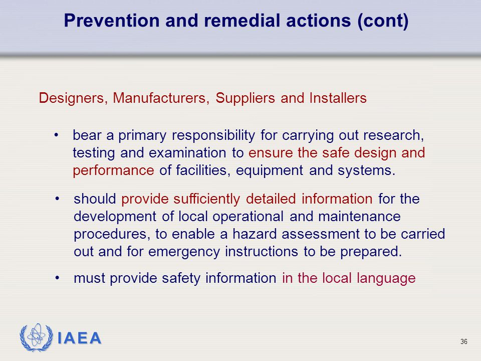IAEA Designers, Manufacturers, Suppliers and Installers Prevention and remedial actions (cont) should provide sufficiently detailed information for th