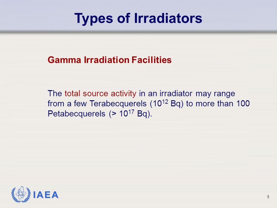 IAEA Types of Irradiators Gamma Irradiation Facilities The total source activity in an irradiator may range from a few Terabecquerels (10 12 Bq) to mo