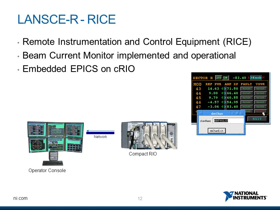 12 ni.com LANSCE-R - RICE Remote Instrumentation and Control Equipment (RICE) Beam Current Monitor implemented and operational Embedded EPICS on cRIO Operator Console Network Compact RIO