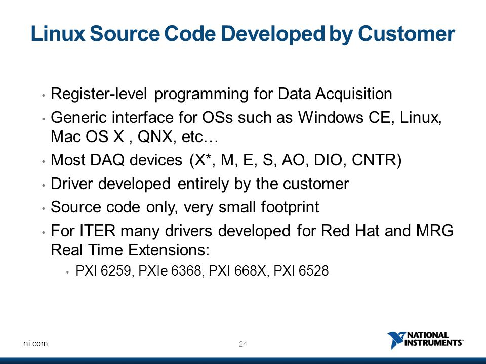 24 ni.com Linux Source Code Developed by Customer Register-level programming for Data Acquisition Generic interface for OSs such as Windows CE, Linux, Mac OS X, QNX, etc… Most DAQ devices (X*, M, E, S, AO, DIO, CNTR) Driver developed entirely by the customer Source code only, very small footprint For ITER many drivers developed for Red Hat and MRG Real Time Extensions: PXI 6259, PXIe 6368, PXI 668X, PXI 6528