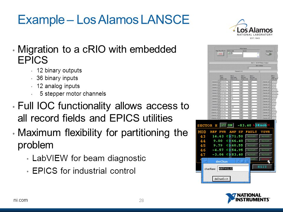 28 ni.com Example – Los Alamos LANSCE Migration to a cRIO with embedded EPICS 12 binary outputs 36 binary inputs 12 analog inputs 5 stepper motor channels Full IOC functionality allows access to all record fields and EPICS utilities Maximum flexibility for partitioning the problem LabVIEW for beam diagnostic EPICS for industrial control