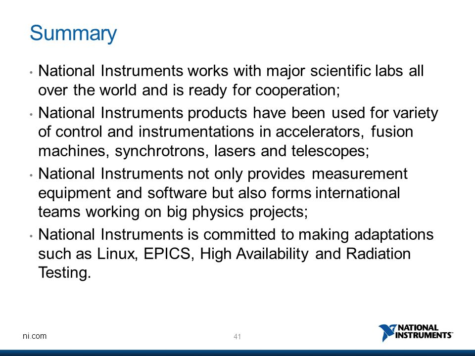 41 ni.com Summary National Instruments works with major scientific labs all over the world and is ready for cooperation; National Instruments products have been used for variety of control and instrumentations in accelerators, fusion machines, synchrotrons, lasers and telescopes; National Instruments not only provides measurement equipment and software but also forms international teams working on big physics projects; National Instruments is committed to making adaptations such as Linux, EPICS, High Availability and Radiation Testing.