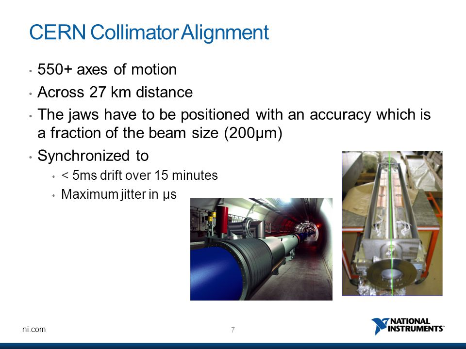 7 ni.com CERN Collimator Alignment 550+ axes of motion Across 27 km distance The jaws have to be positioned with an accuracy which is a fraction of the beam size (200μm) Synchronized to < 5ms drift over 15 minutes Maximum jitter in μs