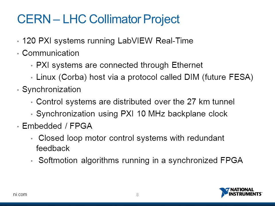8 ni.com CERN – LHC Collimator Project 120 PXI systems running LabVIEW Real-Time Communication PXI systems are connected through Ethernet Linux (Corba) host via a protocol called DIM (future FESA) Synchronization Control systems are distributed over the 27 km tunnel Synchronization using PXI 10 MHz backplane clock Embedded / FPGA Closed loop motor control systems with redundant feedback Softmotion algorithms running in a synchronized FPGA