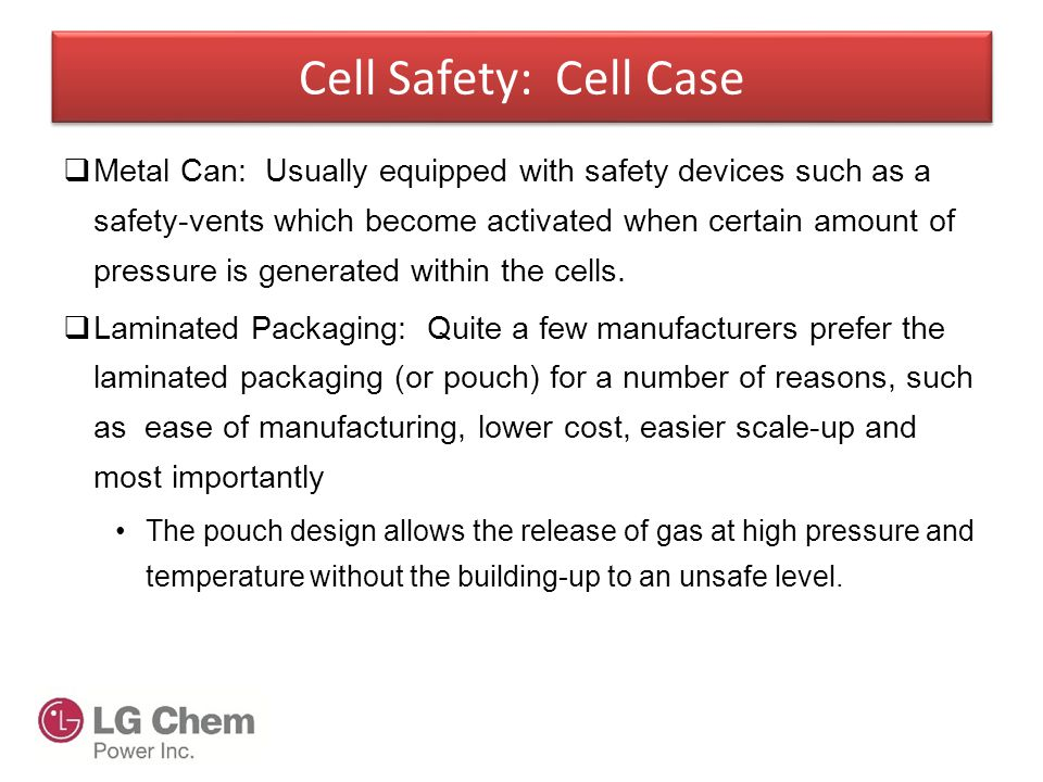 Cell Safety: Cell Case  Metal Can: Usually equipped with safety devices such as a safety-vents which become activated when certain amount of pressure