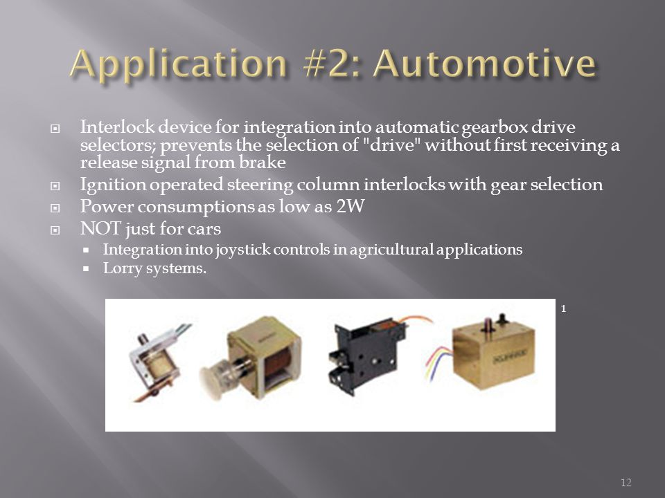 12  Interlock device for integration into automatic gearbox drive selectors; prevents the selection of drive without first receiving a release signal from brake  Ignition operated steering column interlocks with gear selection  Power consumptions as low as 2W  NOT just for cars  Integration into joystick controls in agricultural applications  Lorry systems.