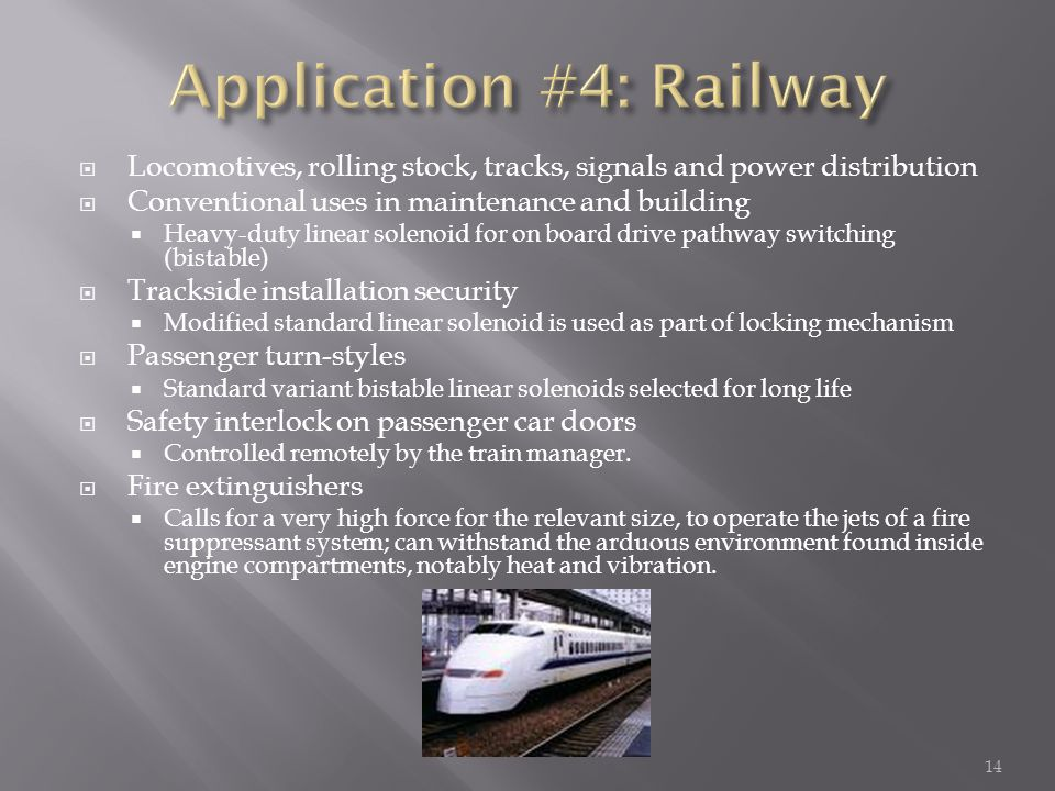  Locomotives, rolling stock, tracks, signals and power distribution  Conventional uses in maintenance and building  Heavy-duty linear solenoid for on board drive pathway switching (bistable)  Trackside installation security  Modified standard linear solenoid is used as part of locking mechanism  Passenger turn-styles  Standard variant bistable linear solenoids selected for long life  Safety interlock on passenger car doors  Controlled remotely by the train manager.
