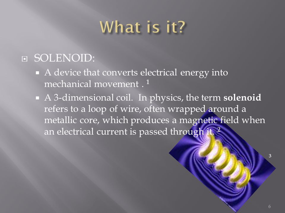  SOLENOID:  A device that converts electrical energy into mechanical movement.