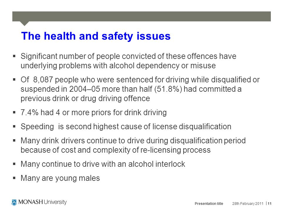 28th February 2011Presentation title11 The health and safety issues  Significant number of people convicted of these offences have underlying problems with alcohol dependency or misuse  Of 8,087 people who were sentenced for driving while disqualified or suspended in 2004–05 more than half (51.8%) had committed a previous drink or drug driving offence  7.4% had 4 or more priors for drink driving  Speeding is second highest cause of license disqualification  Many drink drivers continue to drive during disqualification period because of cost and complexity of re-licensing process  Many continue to drive with an alcohol interlock  Many are young males