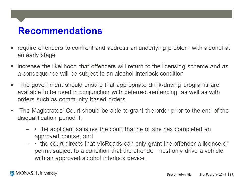 28th February 2011Presentation title13 Recommendations  require offenders to confront and address an underlying problem with alcohol at an early stage  increase the likelihood that offenders will return to the licensing scheme and as a consequence will be subject to an alcohol interlock condition  The government should ensure that appropriate drink-driving programs are available to be used in conjunction with deferred sentencing, as well as with orders such as community-based orders.
