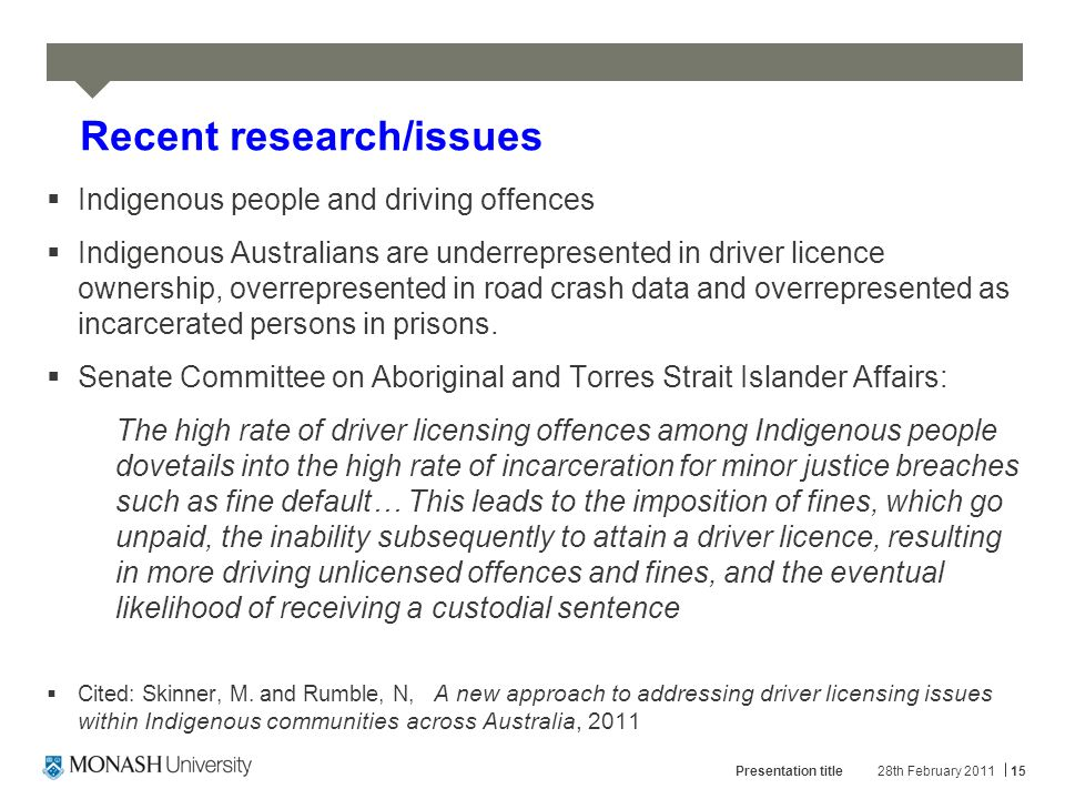 28th February 2011Presentation title15 Recent research/issues  Indigenous people and driving offences  Indigenous Australians are underrepresented in driver licence ownership, overrepresented in road crash data and overrepresented as incarcerated persons in prisons.