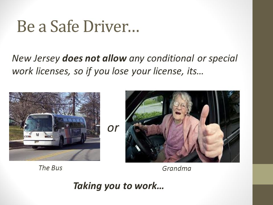 Be a Safe Driver… New Jersey does not allow any conditional or special work licenses, so if you lose your license, its… or The Bus Grandma Taking you