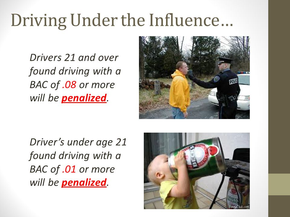 Driving Under the Influence… Driver's under age 21 found driving with a BAC of.01 or more will be penalized. Drivers 21 and over found driving with a