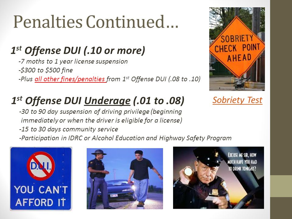 Penalties Continued… 1 st Offense DUI (.10 or more) -7 moths to 1 year license suspension -$300 to $500 fine -Plus all other fines/penalties from 1 st