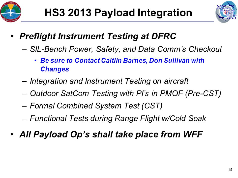 Preflight Instrument Testing at DFRC –SIL-Bench Power, Safety, and Data Comm's Checkout Be sure to Contact Caitlin Barnes, Don Sullivan with Changes –Integration and Instrument Testing on aircraft –Outdoor SatCom Testing with PI's in PMOF (Pre-CST) –Formal Combined System Test (CST) –Functional Tests during Range Flight w/Cold Soak All Payload Op's shall take place from WFF 15 HS3 2013 Payload Integration