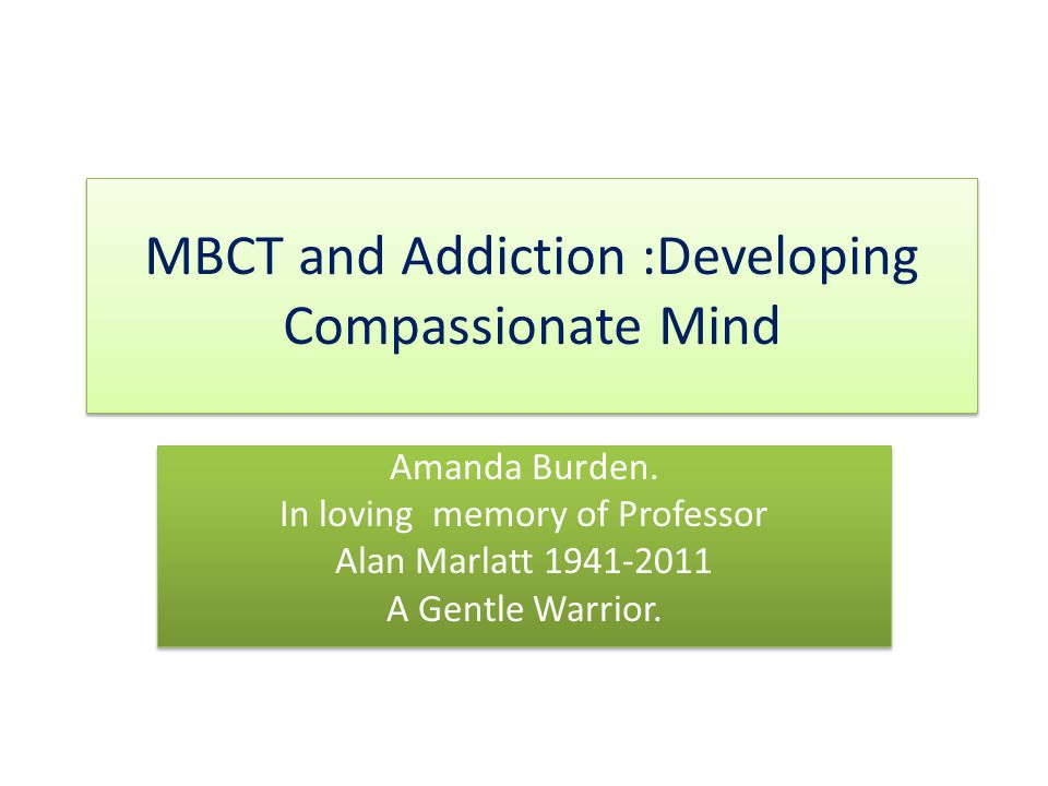 MBCT and Addiction :Developing Compassionate Mind Amanda Burden.
