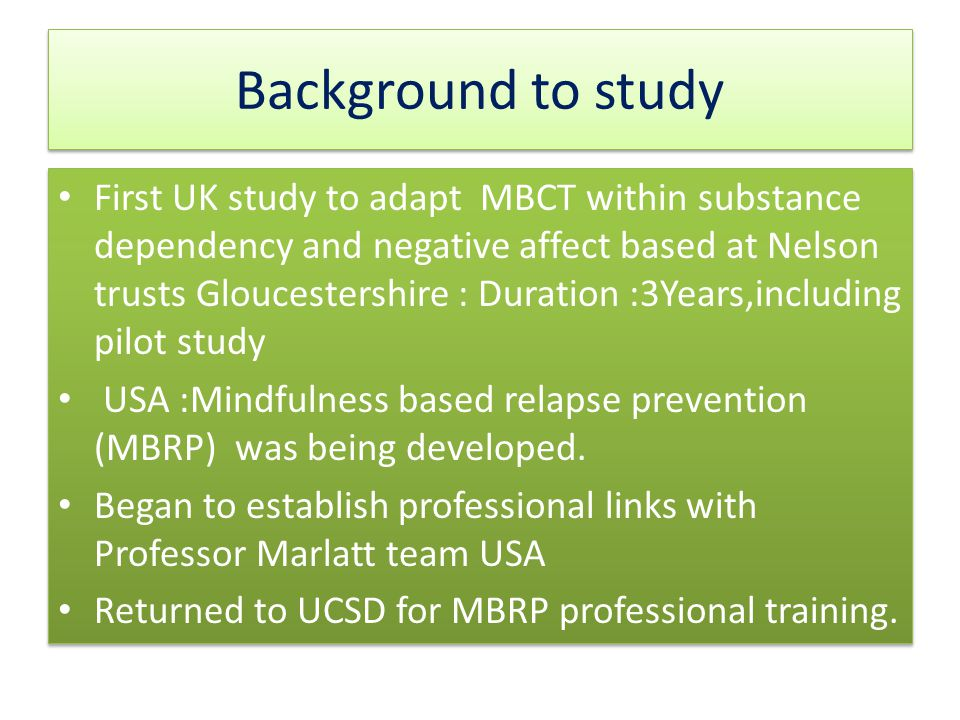 Background to study First UK study to adapt MBCT within substance dependency and negative affect based at Nelson trusts Gloucestershire : Duration :3Years,including pilot study USA :Mindfulness based relapse prevention (MBRP) was being developed.