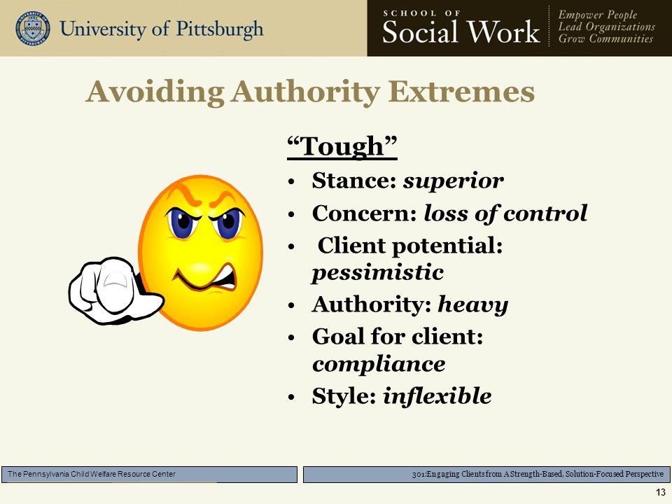 301:Engaging Clients from A Strength-Based, Solution-Focused Perspective The Pennsylvania Child Welfare Resource Center 13 Avoiding Authority Extremes