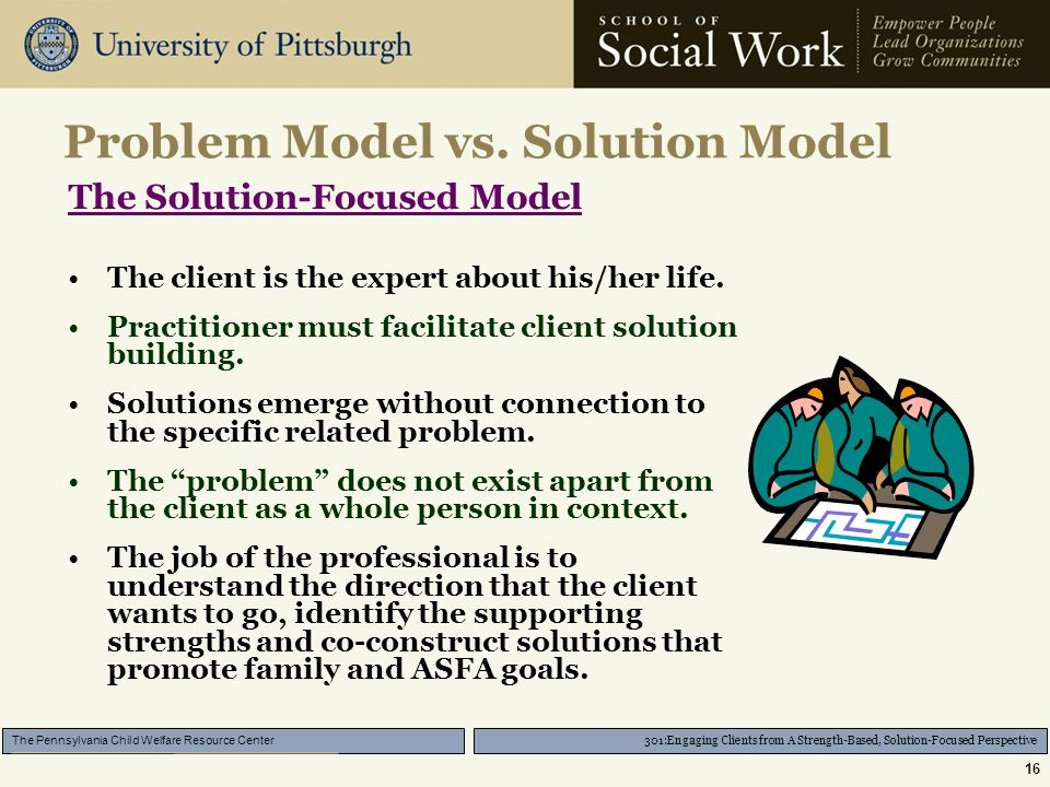 301:Engaging Clients from A Strength-Based, Solution-Focused Perspective The Pennsylvania Child Welfare Resource Center 16 Problem Model vs.