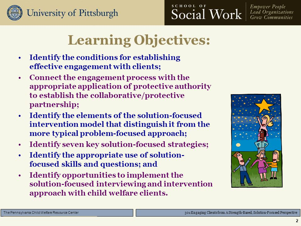 301:Engaging Clients from A Strength-Based, Solution-Focused Perspective The Pennsylvania Child Welfare Resource Center 2 Learning Objectives: Identify the conditions for establishing effective engagement with clients; Connect the engagement process with the appropriate application of protective authority to establish the collaborative/protective partnership; Identify the elements of the solution-focused intervention model that distinguish it from the more typical problem-focused approach; Identify seven key solution-focused strategies; Identify the appropriate use of solution- focused skills and questions; and Identify opportunities to implement the solution-focused interviewing and intervention approach with child welfare clients.