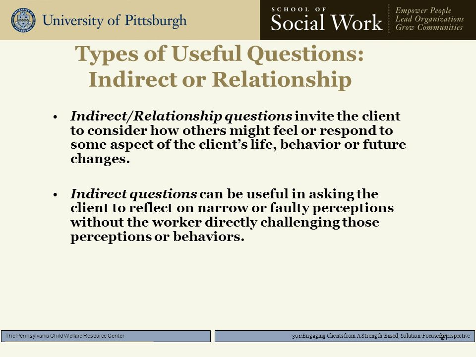 301:Engaging Clients from A Strength-Based, Solution-Focused Perspective The Pennsylvania Child Welfare Resource Center 21 Types of Useful Questions: Indirect or Relationship Indirect/Relationship questions invite the client to consider how others might feel or respond to some aspect of the client's life, behavior or future changes.
